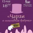 15 мая в ДК им. Ю.А.Гагарина состоится премьера спектакля «Чарли и шоколадная фабрика»